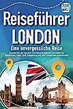 Reiseführer London - Eine unvergessliche Reise: Erkunden Sie alle Traumorte und Sehenswürdigkeiten und erleben Sie Kulinarisches,...
