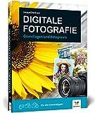 Digitale Fotografie: Fotografieren lernen – der ideale Einstieg: Fotografieren lernen - der ideale Einstieg. Grundlagen und...